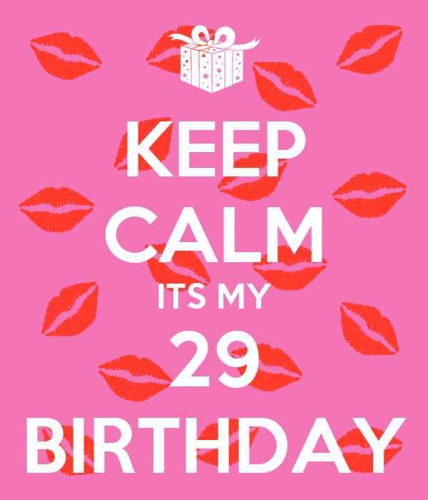 KEEP CALM ITS MY 29 BIRTHDAY