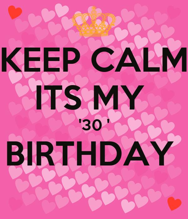 KEEP CALM ITS MY  '30 ' BIRTHDAY