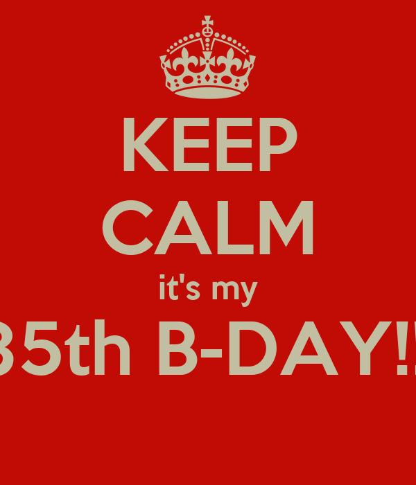 KEEP CALM it's my 35th B-DAY!!!