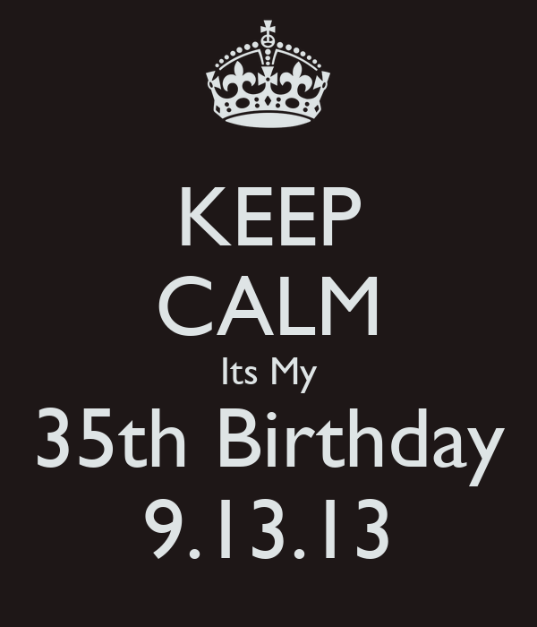 KEEP CALM Its My 35th Birthday 9.13.13