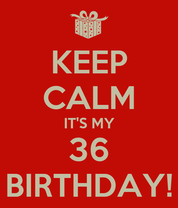 KEEP CALM IT'S MY 36 BIRTHDAY!