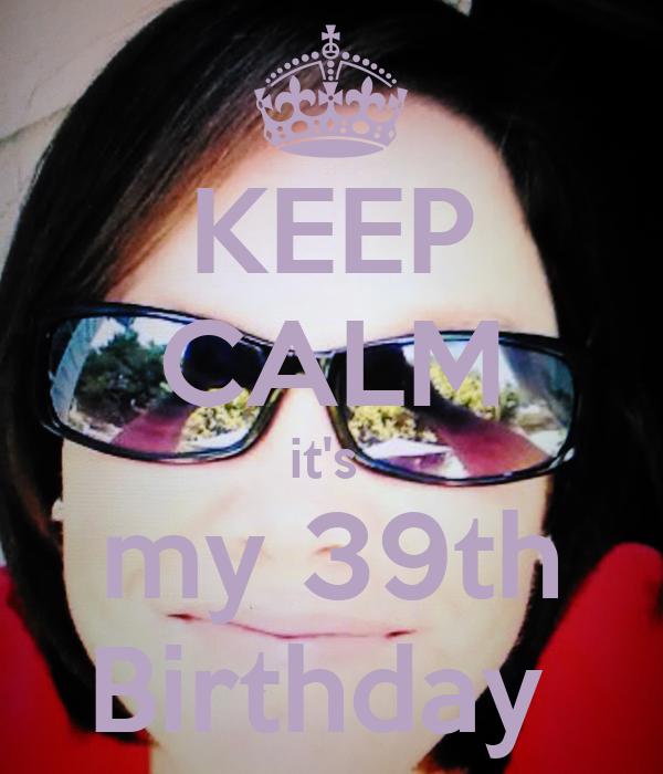 KEEP CALM it's  my 39th Birthday