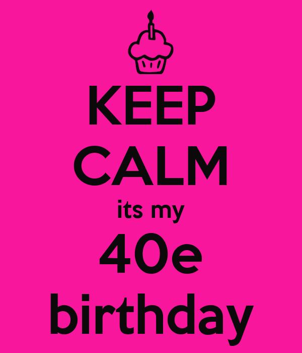 KEEP CALM its my 40e birthday