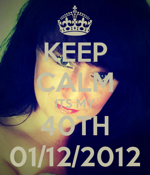 KEEP CALM ITS MY 40TH 01/12/2012