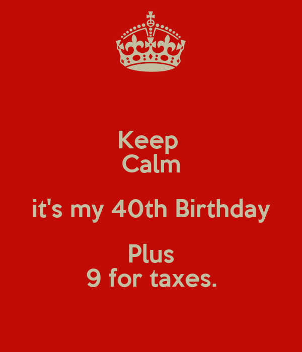 Keep  Calm it's my 40th Birthday Plus 9 for taxes.