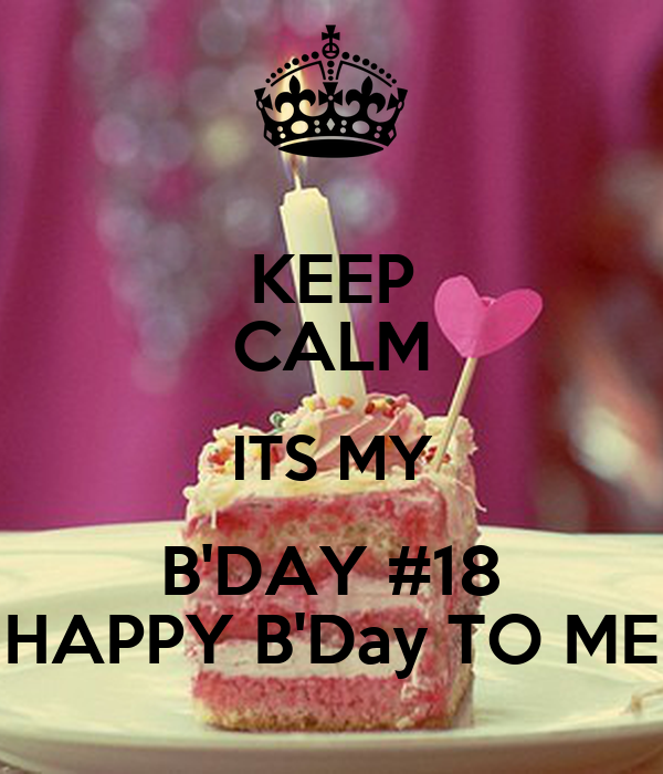 KEEP CALM ITS MY B'DAY #18 HAPPY B'Day TO ME