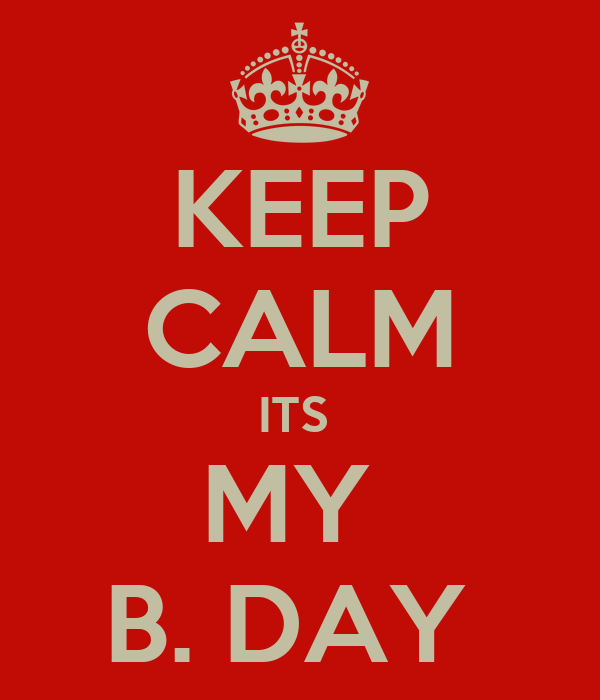 KEEP CALM ITS  MY  B. DAY