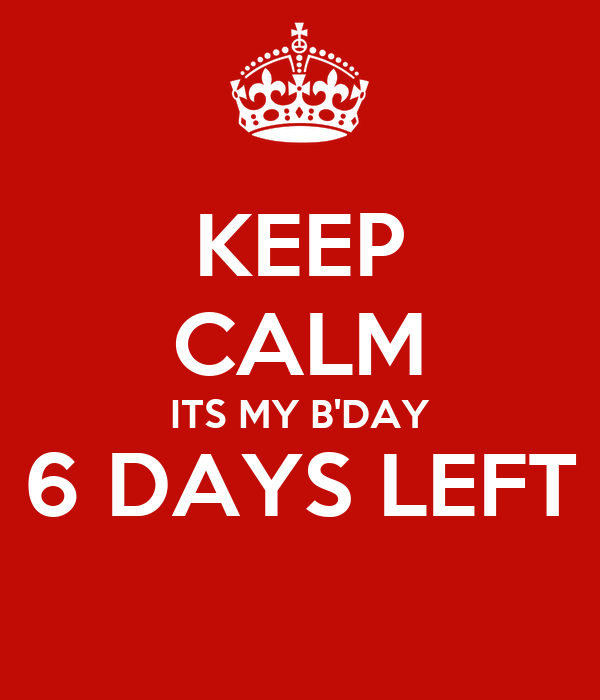 KEEP CALM ITS MY B'DAY 6 DAYS LEFT