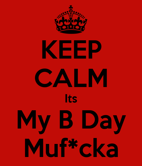 KEEP CALM Its My B Day Muf*cka