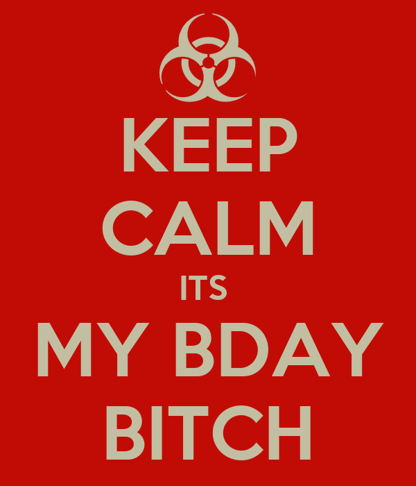 KEEP CALM ITS  MY BDAY BITCH