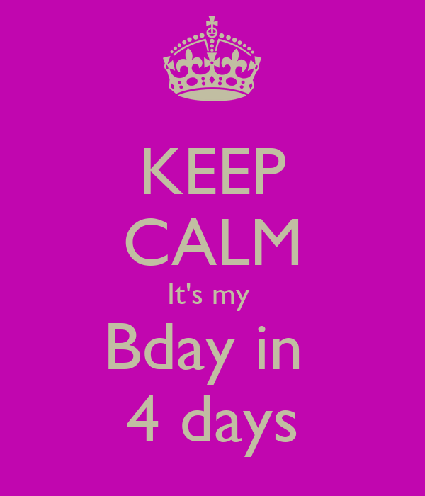 KEEP CALM It's my  Bday in  4 days
