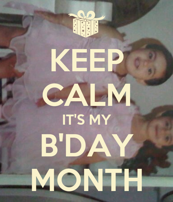 KEEP CALM IT'S MY B'DAY MONTH