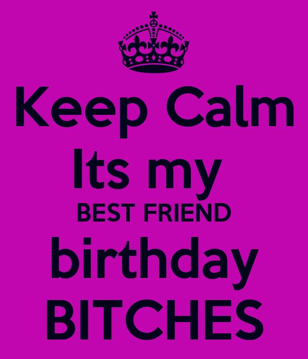 Keep Calm Its my  BEST FRIEND birthday BITCHES