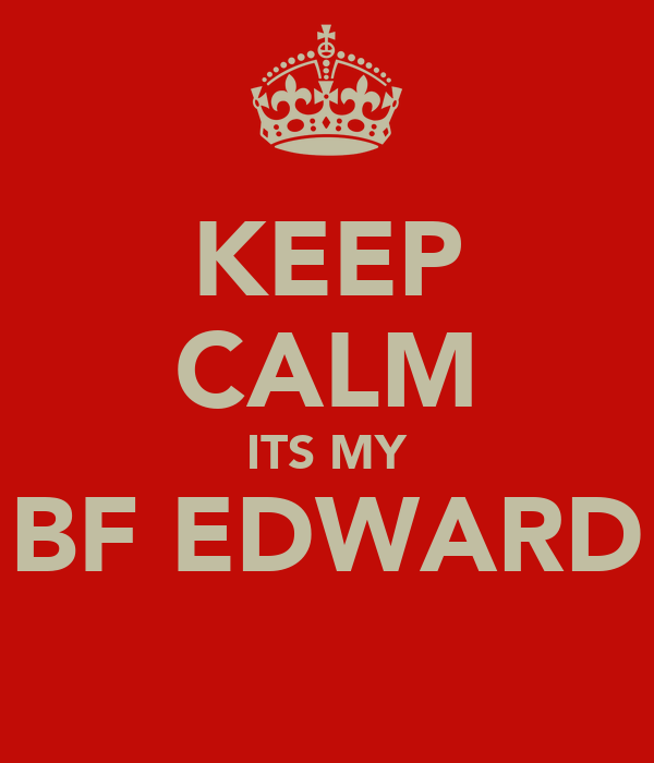 KEEP CALM ITS MY BF EDWARD