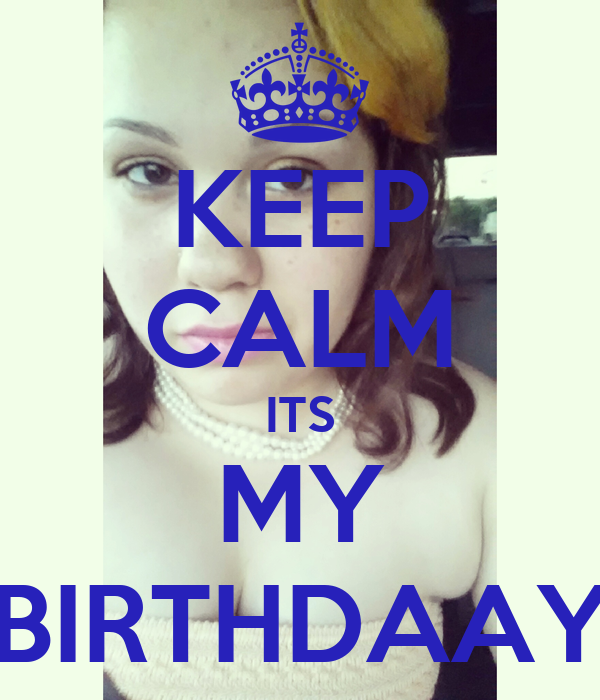 KEEP CALM ITS MY BIRTHDAAY
