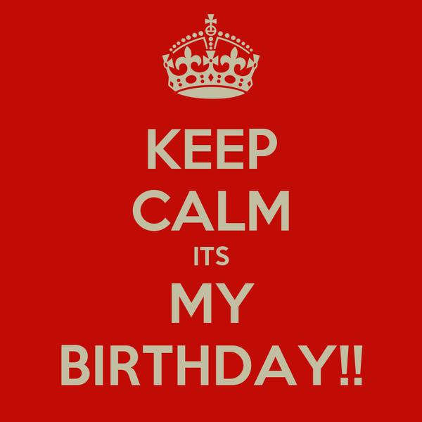 KEEP CALM ITS MY BIRTHDAY!!