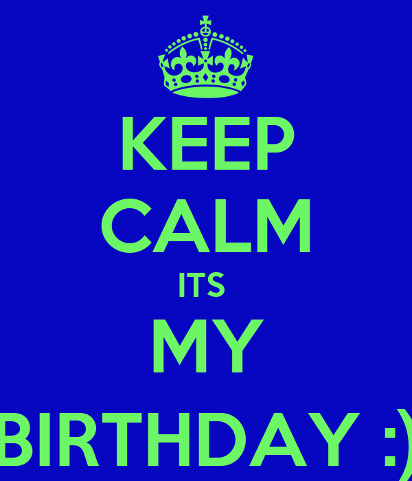 KEEP CALM ITS  MY BIRTHDAY :)