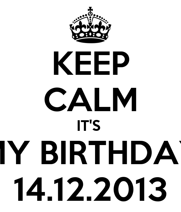 KEEP CALM IT'S  MY BIRTHDAY 14.12.2013