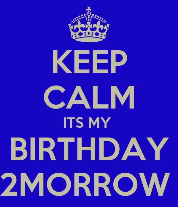 KEEP CALM ITS MY  BIRTHDAY 2MORROW
