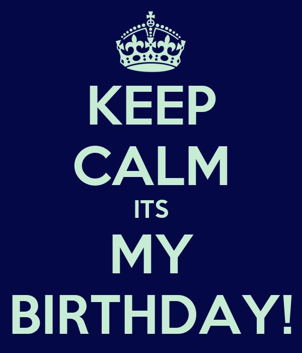 KEEP CALM ITS MY BIRTHDAY!