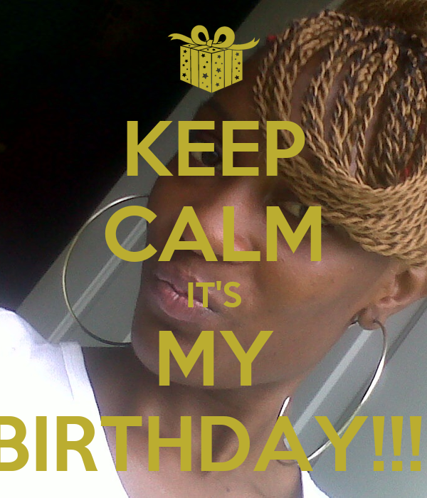 KEEP CALM IT'S MY BIRTHDAY!!!!
