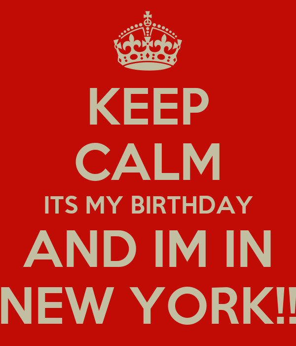KEEP CALM ITS MY BIRTHDAY AND IM IN NEW YORK!! Poster