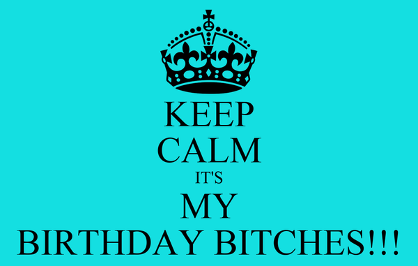 KEEP CALM IT'S MY BIRTHDAY BITCHES!!!