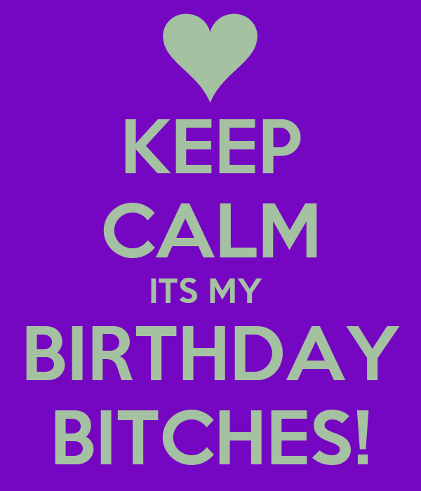 KEEP CALM ITS MY  BIRTHDAY BITCHES!