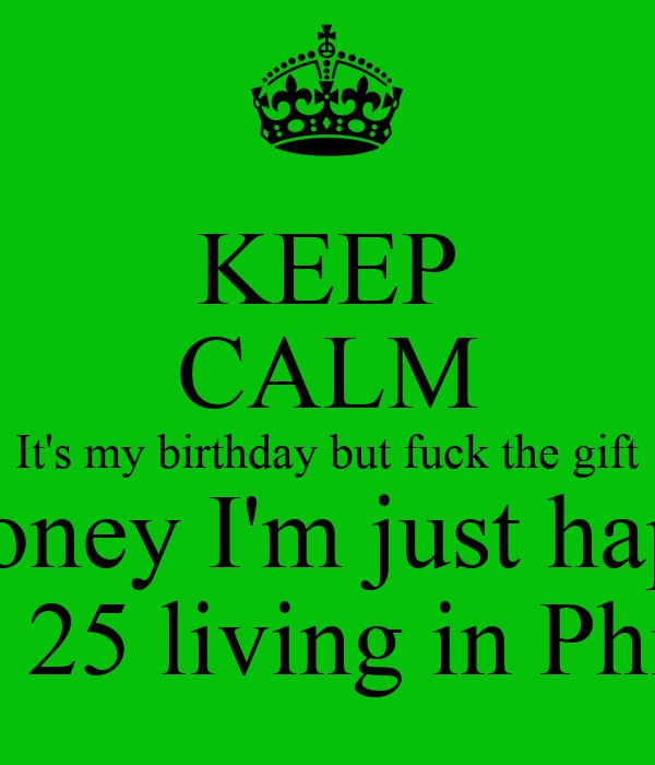 KEEP CALM It's my birthday but fuck the gift and money I'm just happy to  see 25 living in Philly