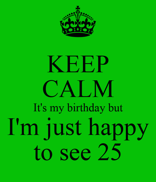 KEEP CALM It's my birthday but I'm just happy to see 25