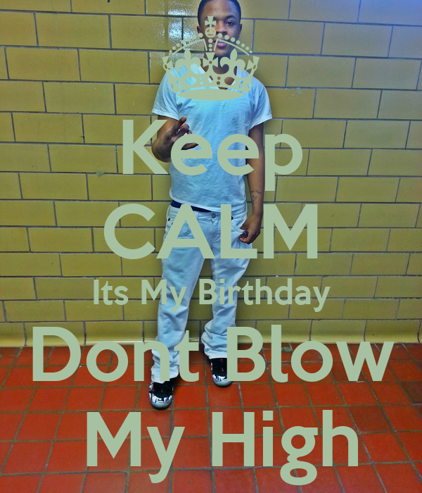 Keep CALM Its My Birthday  Dont Blow   My High