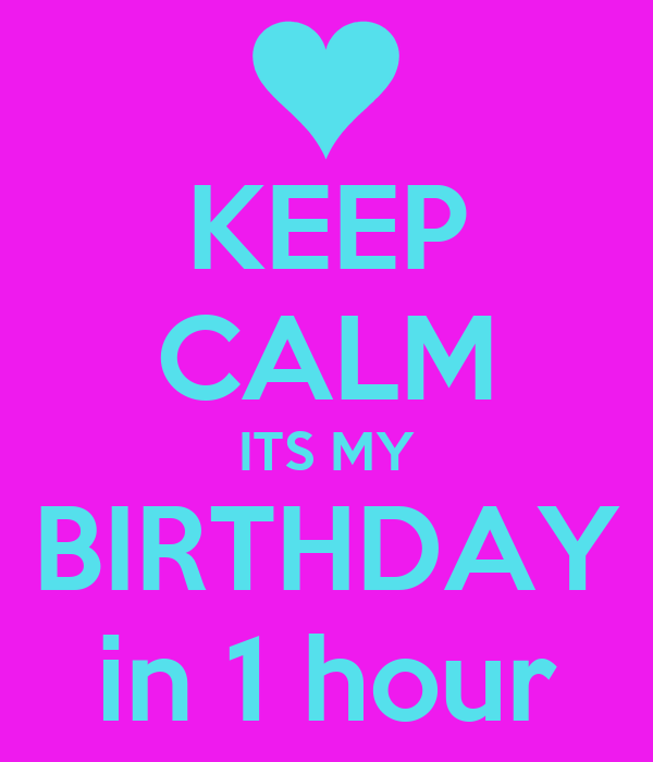 KEEP CALM ITS MY BIRTHDAY in 1 hour