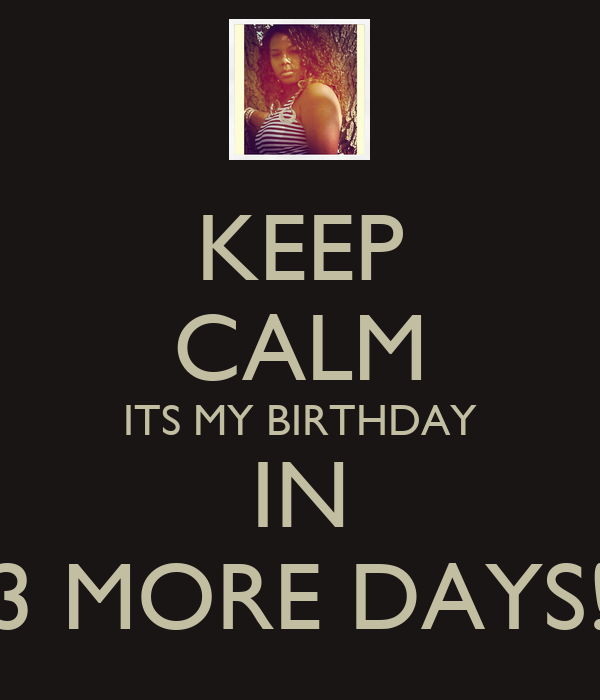 KEEP CALM ITS MY BIRTHDAY IN 3 MORE DAYS!