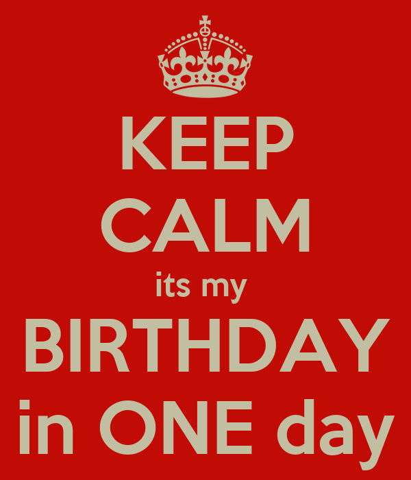 KEEP CALM its my  BIRTHDAY in ONE day