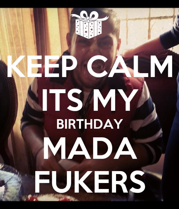 KEEP CALM ITS MY BIRTHDAY MADA FUKERS
