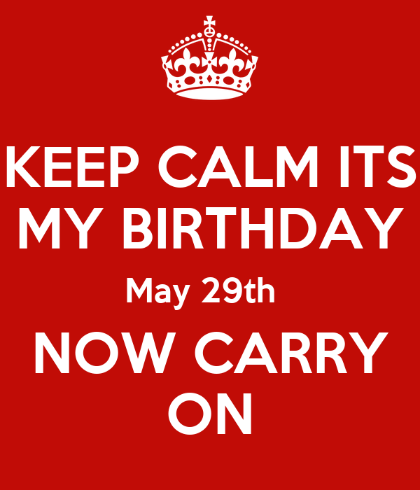 KEEP CALM ITS MY BIRTHDAY May 29th   NOW CARRY ON