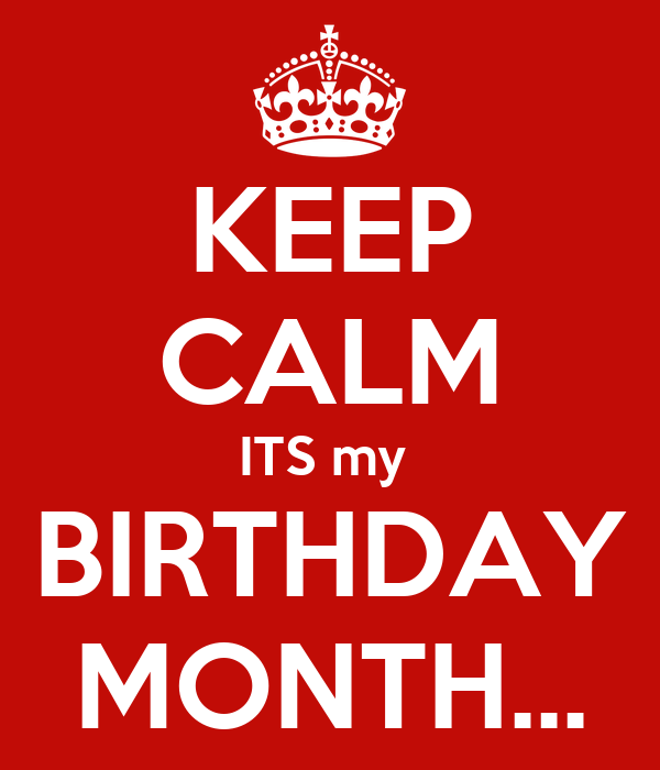 KEEP CALM ITS my  BIRTHDAY MONTH...