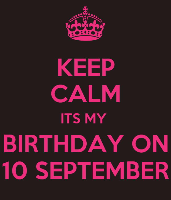 KEEP CALM ITS MY BIRTHDAY ON 10 SEPTEMBER