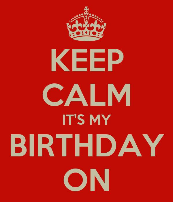 KEEP CALM IT'S MY BIRTHDAY ON