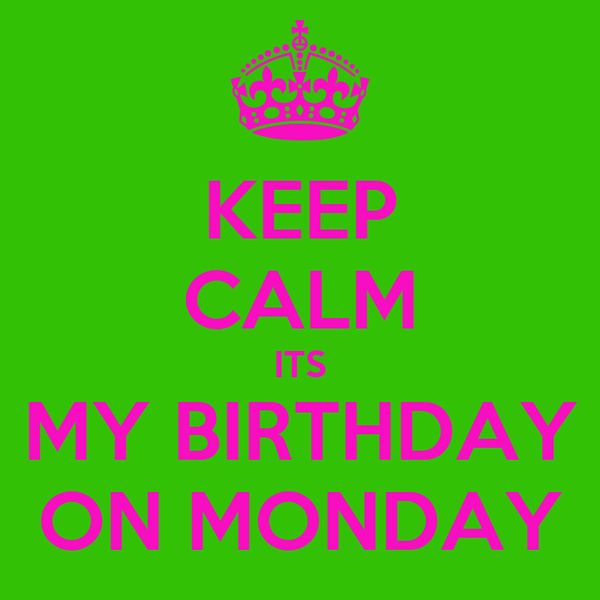KEEP CALM ITS MY BIRTHDAY ON MONDAY