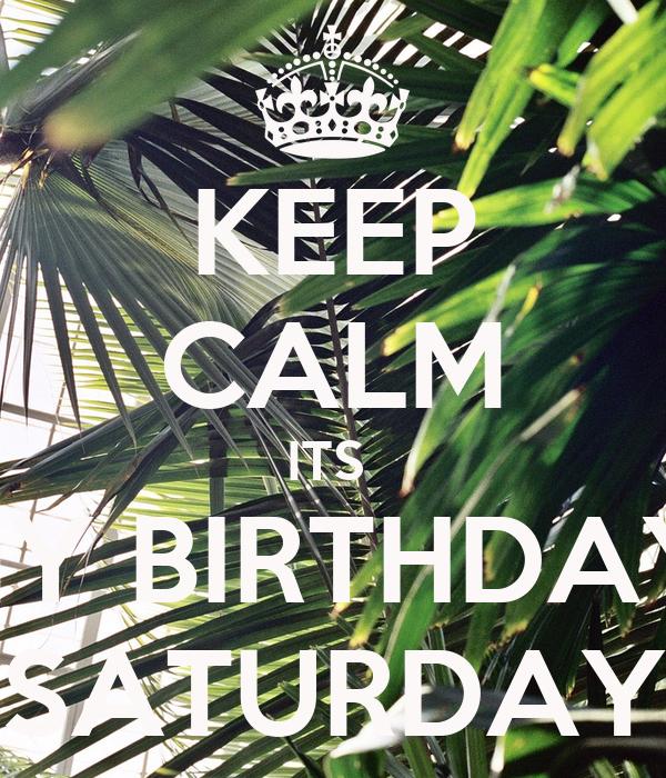 KEEP CALM ITS  MY BIRTHDAY  SATURDAY