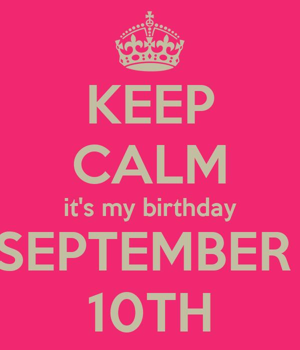 KEEP CALM Itu0027s My Birthday SEPTEMBER 10TH