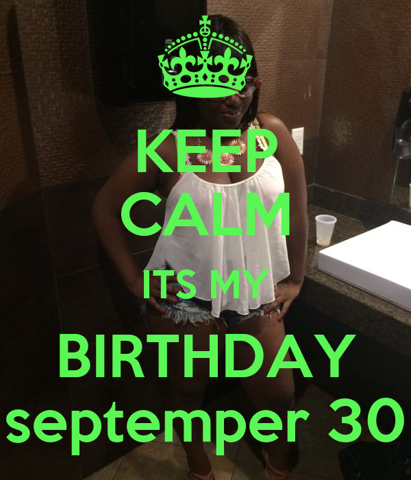 KEEP CALM ITS MY BIRTHDAY septemper 30