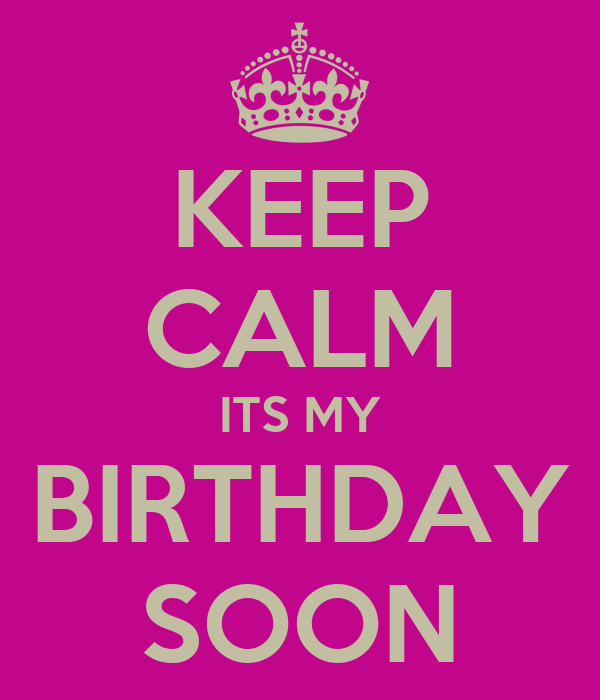 KEEP CALM ITS MY BIRTHDAY SOON