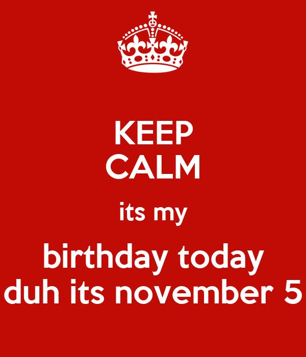 KEEP CALM its my birthday today duh its november 5