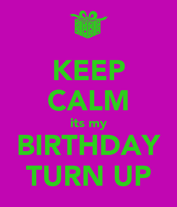 KEEP CALM its my BIRTHDAY TURN UP