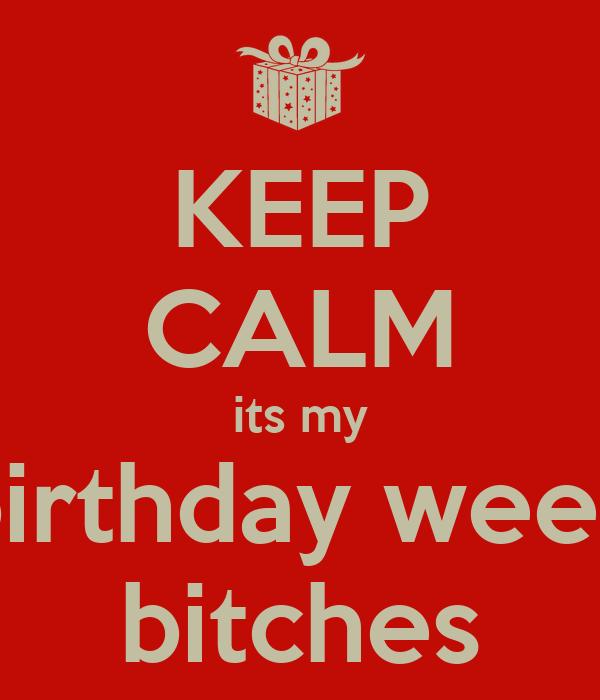 KEEP CALM its my birthday week bitches