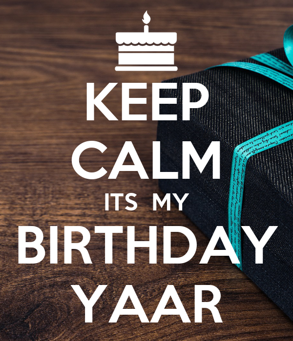 KEEP CALM ITS  MY BIRTHDAY YAAR