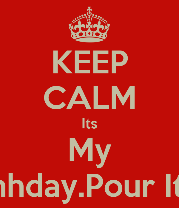 KEEP CALM Its My Birthhday.Pour It Up!