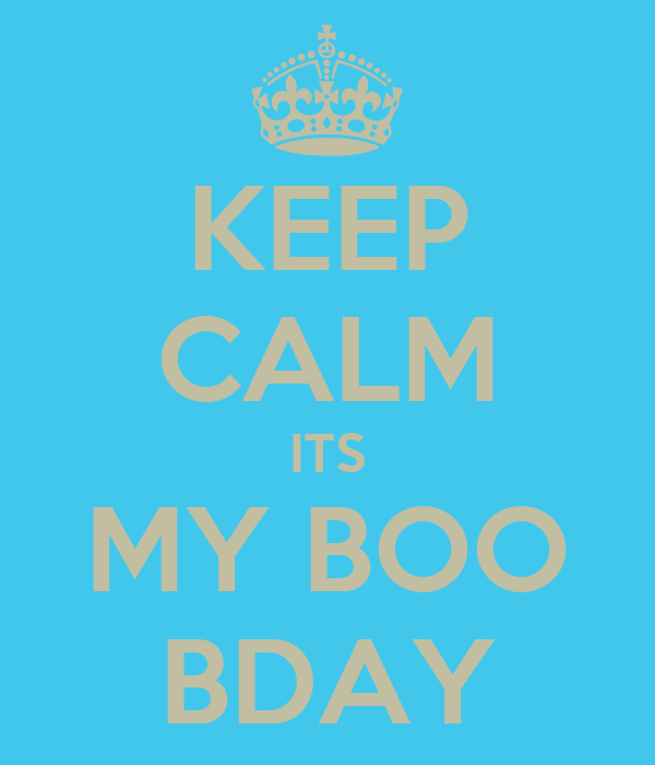 KEEP CALM ITS MY BOO BDAY